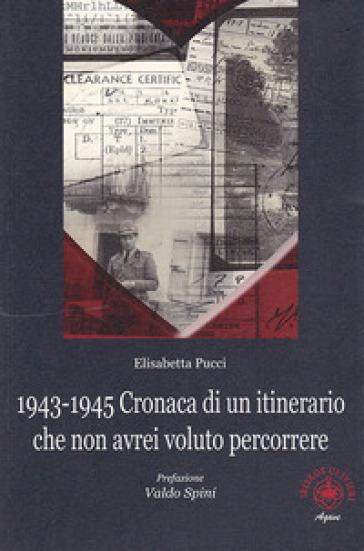 1943-1945. Cronaca di un itinerario che non avrei voluto percorrere - Elisabetta Pucci |