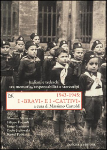 1943-1945. I «bravi» e i «cattivi». Italiani e tedeschi tra memoria, responsabilità e stereotipi - M. Castoldi |