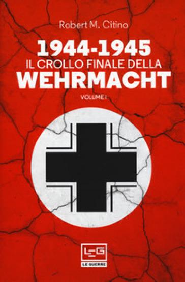 1944-1945: il crollo finale della Wehramcht. 1. - Robert M. Citino | Thecosgala.com