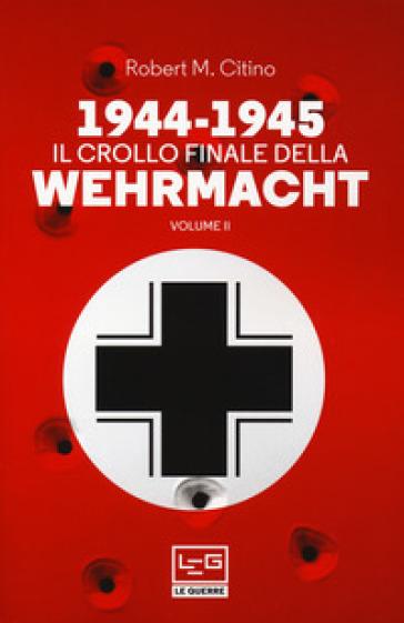 1944-1945: il crollo finale della Wehramcht. 2. - Robert M. Citino pdf epub