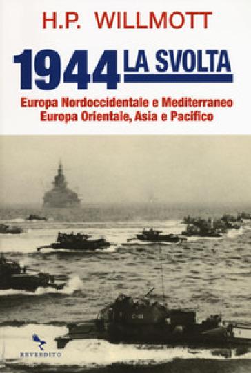 1944 la svolta. Europa nordoccidentale e Mediterraneo. Europa orientale, Asia e Pacifico - H. P. Willmott | Kritjur.org