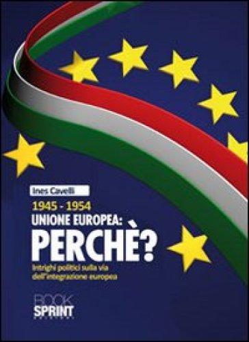 1945-1954 Unione Europea: perché. Intrighi politici sulla via dell'integrazione europea - Ines Cavelli |