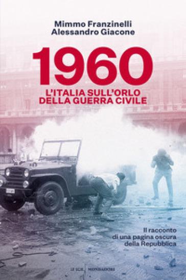 1960. L'Italia sull'orlo della guerra civile - Alessandro Giacone |