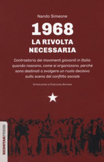 1968: la rivolta necessaria. Controstoria dei movimenti giovanili in Italia: quando nascono, come si organizzano, perché sono destinati a svolgere un ruolo decisivo sulla scena del conflitto sociale - Nando Simeone |