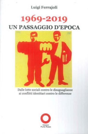 1969-2019. Un passaggio d'epoca. Dalle lotte sociali contro le disugualianze ai conflitti identitari contro le differenze - Luigi Ferrajoli |