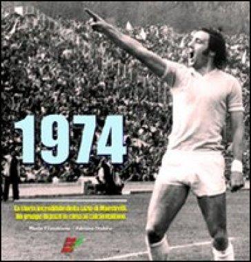 1974. La storia incredibile della Lazio di Maestrelli. Un gruppo di pazzi in cima al calcio italiano - Marco Filacchione |