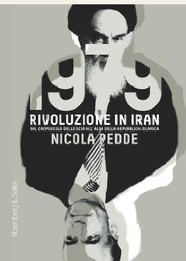 1979 rivoluzione in Iran. Dal crepuscolo dello scià all'alba della Repubblica Islamica - Nicola Pedde |