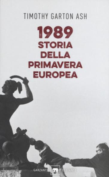 1989. Storia della primavera europea - Timothy Garton Ash |
