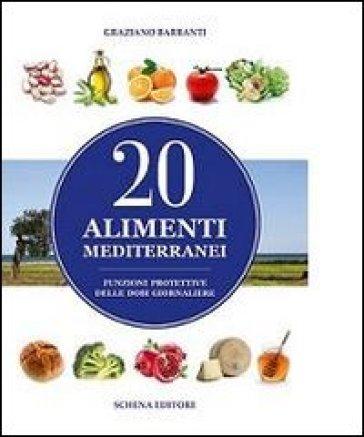 20 alimenti mediterranei. Funzioni protettive delle dosi giornaliere - Graziano Barbanti |