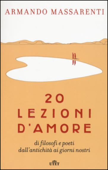 20 lezioni d'amore di filosofi e poeti dall'antichità ai giorni nostri. Con e-book - Armando Massarenti   Rochesterscifianimecon.com