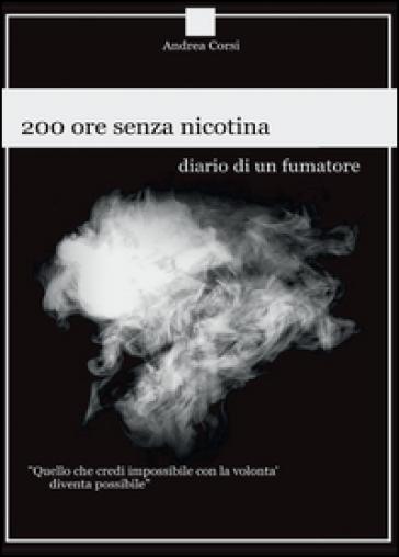 200 ore senza nicotina. Diario di un fumatore - Andrea Corsi |