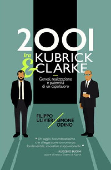 2001 tra Kubrick e Clarke. Genesi, realizzazione e paternità di un capolavoro - Filippo Ulivieri |