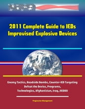 2011 Complete Guide to IEDs: Improvised Explosive Devices: Enemy Tactics, Roadside Bombs, Counter-IED Targeting, Defeat the Device, Programs, Technologies, Afghanistan, Iraq, JIEDDO