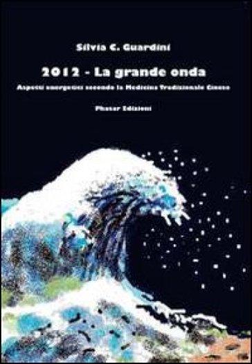 2012. La grande onda. Aspetti energetici secondo la medicina tradizionale cinese - Silvia C. Guardini |