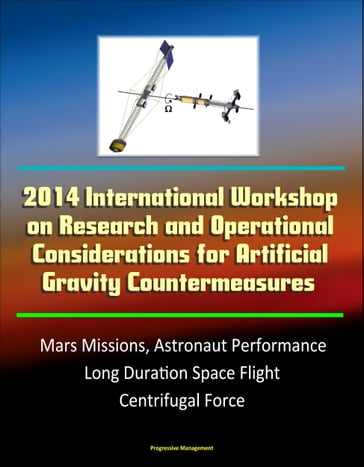 2014 International Workshop on Research and Operational Considerations for Artificial Gravity Countermeasures: Mars Missions, Astronaut Performance, Long Duration Space Flight, Centrifugal Force