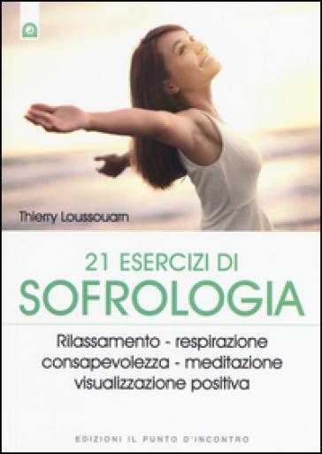 21 esercizi di sofrologia. Rilassamento, respirazione, consapevolezza, meditazione, visualizzazione positiva - Thierry Loussouarn  