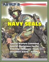 21st Century Essential Guide to U.S. Navy SEALs (Sea, Air, Land), Special Warfare Command, Special Operations Forces, Training, Weapons, Tactics, Dogs, Vehicles, History, bin Laden Killing