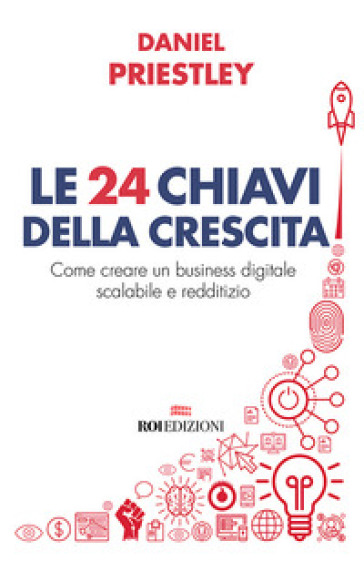 Le 24 chiavi della crescita. Come creare un business digitale scalabile e redditizio - Daniel Priestley |