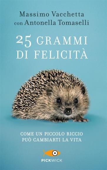 25 grammi di felicità. Come un piccolo riccio può cambiarti la vita - Massimo Vacchetta  