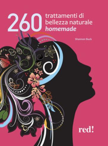 260 trattamenti di bellezza naturale homemade - Shannon Buck |