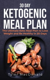30-Day Ketogenic Meal Plan: The Ultimate Keto Meal Plan to Lose Weight and Be Healthy in 30 Days