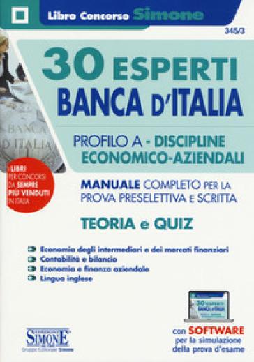 30 Esperti Banca d'Italia. Profilo A. Discipline economico-aziendali. Manuale completo per la prova preselettiva e scritta. Teoria e quiz. Con software di simulazione