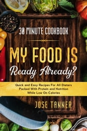 30 Minute Cookbook: MY FOOD IS READY ALREADY? - Quick and Easy Recipes For All Dieters Packed With Protein and Nutrition While Low on Calories
