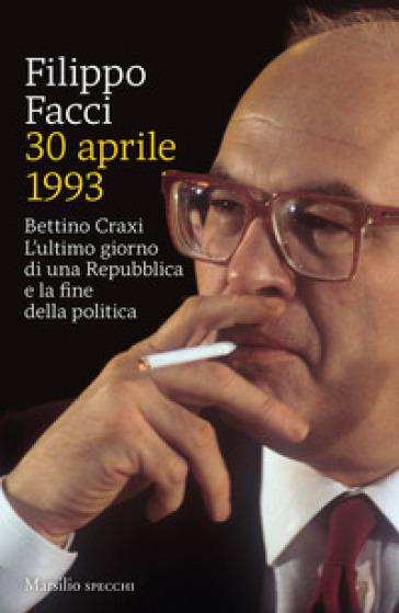 """Filippo Facci, """"30 aprile 1993, Bettino Craxi. L'ultimo giorno di una Repubblica e la fine della politica"""" (Marsilio Editore) - di Giuseppe Massari"""