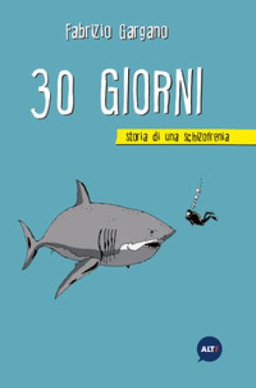 30 giorni. Storia di una schizofrenia - Fabrizio Gargano |