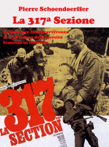 La 317ª sezione. La lotta per la sopravvivenza di un plotone dell'esercito francese in Indocina. Ediz. illustrata - Pierre Schoendoerffer |