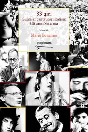 33 giri. Guida ai cantautori italiani. Gli anni Settanta - Mario Bonanno |