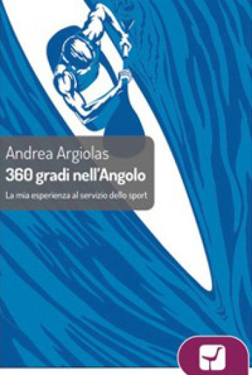360° gradi all'angolo. La mia esperienza al servizio dello sport - Andrea Argiolas | Rochesterscifianimecon.com