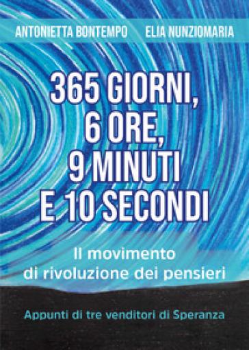 365 giorni, 6 ore, 9 minuti e 10 secondi. Il movimento di rivoluzione dei pensieri. Appunti di tre venditori di speranza - Antonietta Bontempo | Thecosgala.com
