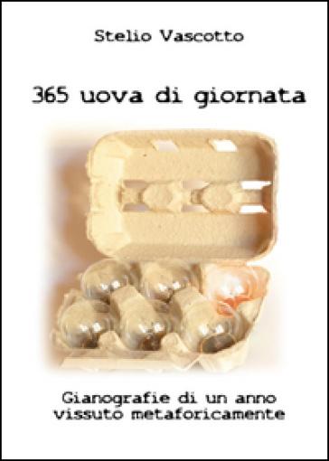 365 uova di giornata. Gianografie di un anno vissuto metaforicamente - Stelio Vascotto | Kritjur.org
