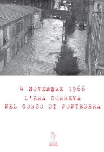 4 Novembre 1966. L'era correva nel corso di Pontedera. Con Materiale digitale (su supporto fisico) - Lorenza Pucci |