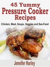 45 Yummy Pressure Cooker Recipes: Chicken, Meat, Soups, Veggies and Sea-Food