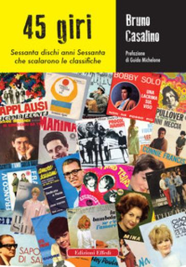 45 giri. Sessanta dischi anni Sessanta che scalarono le classifiche - Bruno Casalino |