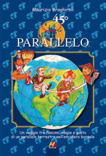 45º parallelo. Un viaggio tra fascino, magie e gusto di un parallelo terrestre nell'emisfero boreale - Maurizio Braghiroli |