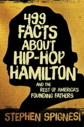 499 Facts about Hip-Hop Hamilton and the Rest of America s Founding Fathers
