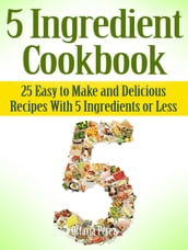 5 Ingredient Cookbook: 25 Easy to Make and Delicious Recipes With 5 Ingredients or Less