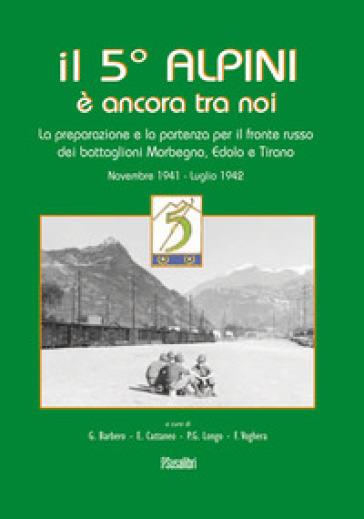 Il 5° alpini è ancora tra noi. La preparazione e la partenza per il fronte russo dei battaglioni Morbegno, Edolo e Tirano. Novembre 1941-Luglio 1942 - Giuseppe Barbero |