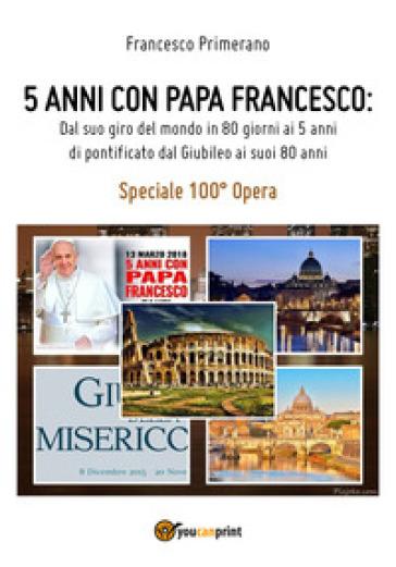 5 anni con papa Francesco. Dal suo giro del mondo in 80 giorni ai 5 anni di pontificato dal giubileo ai suoi 80 anni - Francesco Primerano  