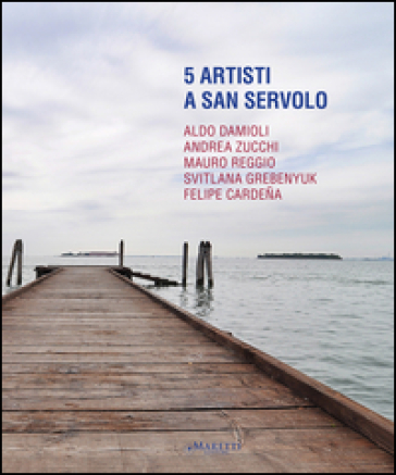 5 artisti a San Servolo. Aldo Damioli, Andrea Zucchi, Mauro Reggio, Svitlana Grebenyuk, Felipe Cardena. Ediz. italiana e inglese