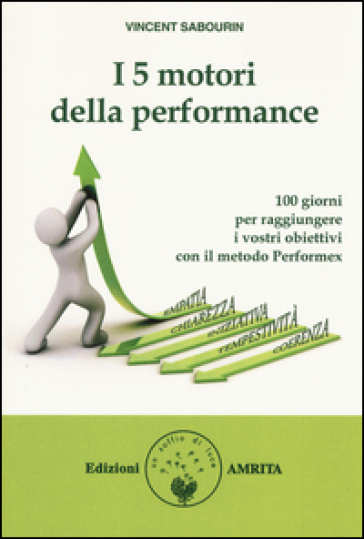 I 5 motori della performance. 100 giorni per raggiungere i vostri obiettivi con il metodo Performex® - Vincent Sabourin | Rochesterscifianimecon.com