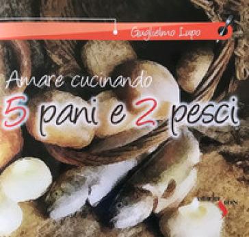 5 pani e 2 pesci. Amare cucinando - Guglielmo Lupo |