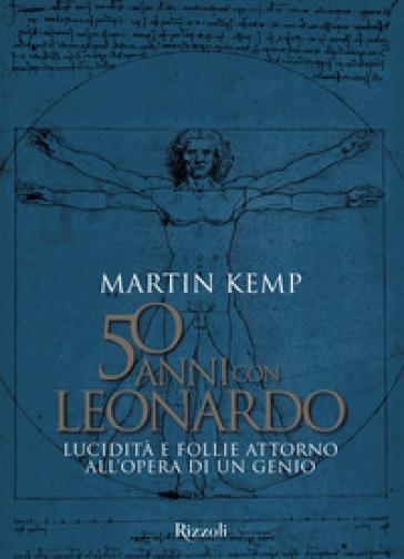 50 anni con Leonardo. Lucidità e follie attorno all'opera di un genio. Ediz. a colori - Martin J. Kemp |