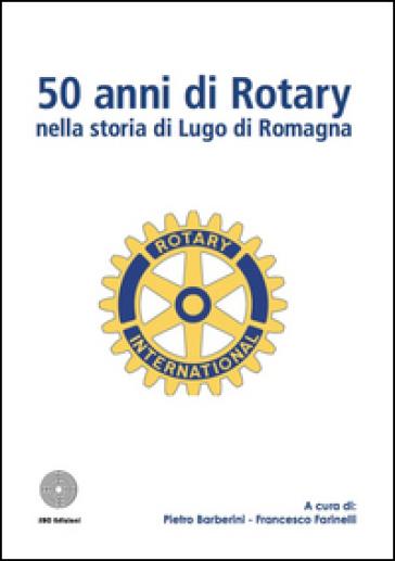 50 anni di Rotary nella storia di Lugo di Romagna - Pietro Barberini  