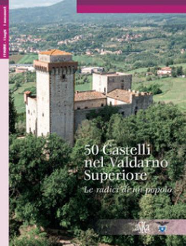 50 castelli nel nel Valdarno Superiore. Le radici di un popolo - Lorenzo Bigi  