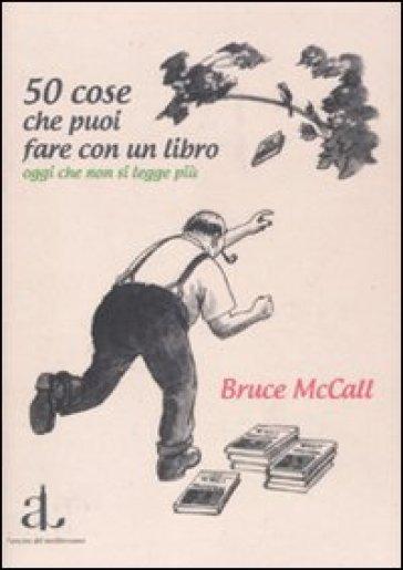50 cose che puoi fare con un libro oggi che non si legge più - Bruce McCall |