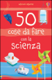 50 cose da fare con la scienza. Ediz. illustrata